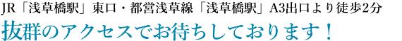 JR「浅草橋駅」東口・都営浅草線「浅草橋駅」A3出口より徒歩2分。|抜群のアクセスでお待ちしております!
