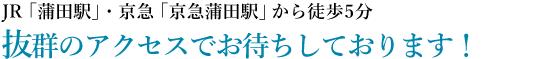 JR「蒲田駅」・京急「京急蒲田駅」から徒歩5分。|抜群のアクセスでお待ちしております!