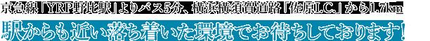 京急線「YRP野比駅」よりバス5分、横浜横須賀道路「佐原I.C.」から車で1.7km 駅からも近い落ち着いた環境でお待ちしております!